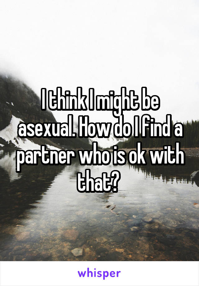 I think I might be asexual. How do I find a partner who is ok with that?