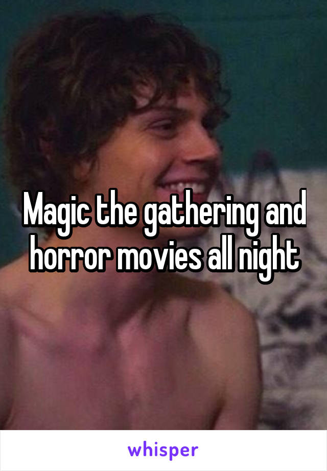 Magic the gathering and horror movies all night