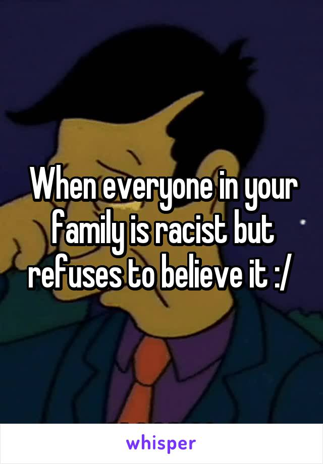 When everyone in your family is racist but refuses to believe it :/