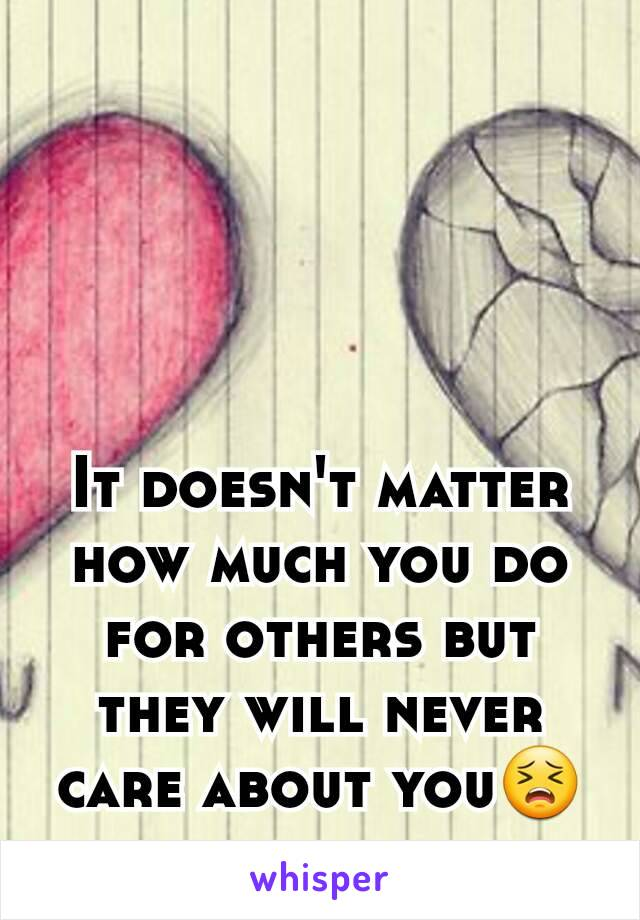 It doesn't matter how much you do for others but they will never care about you😣