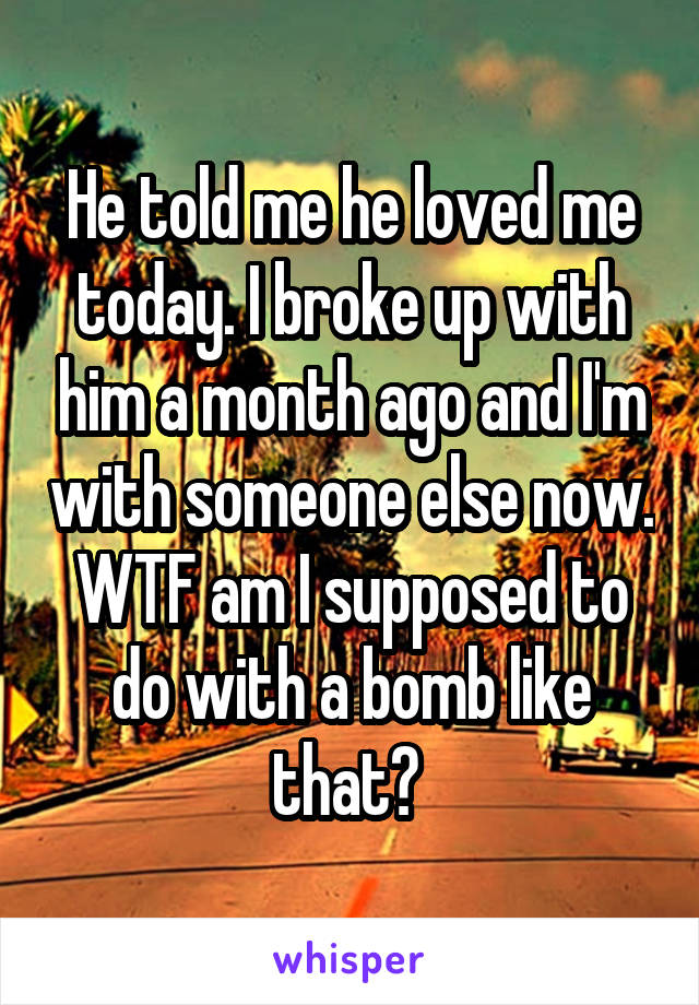 He told me he loved me today. I broke up with him a month ago and I'm with someone else now. WTF am I supposed to do with a bomb like that?