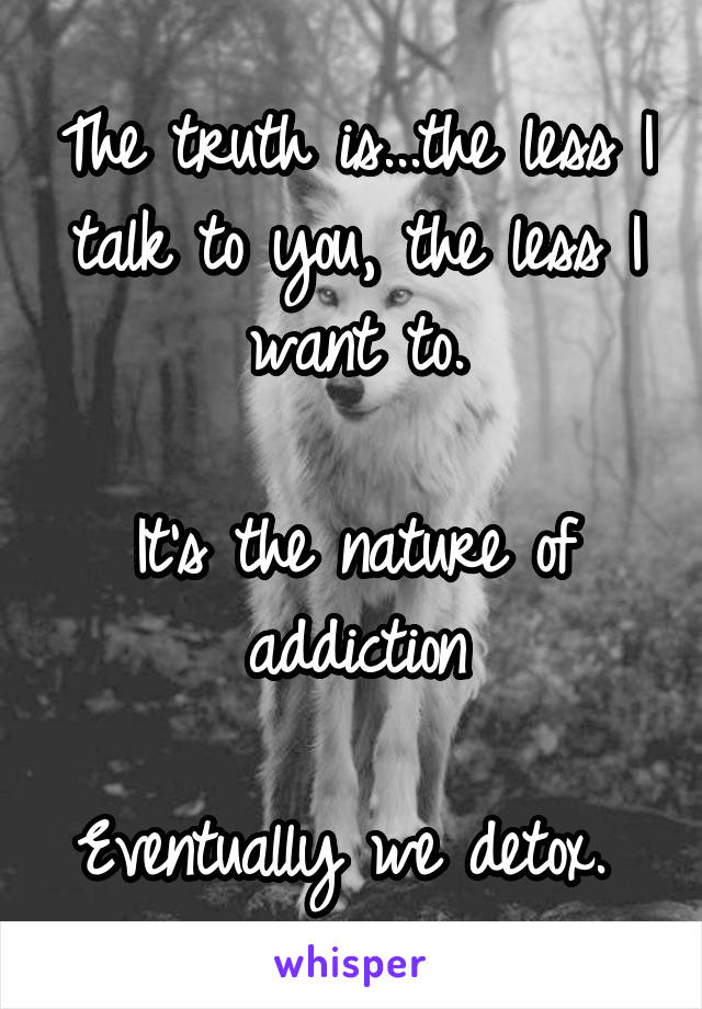 The truth is...the less I talk to you, the less I want to.  It's the nature of addiction  Eventually we detox.