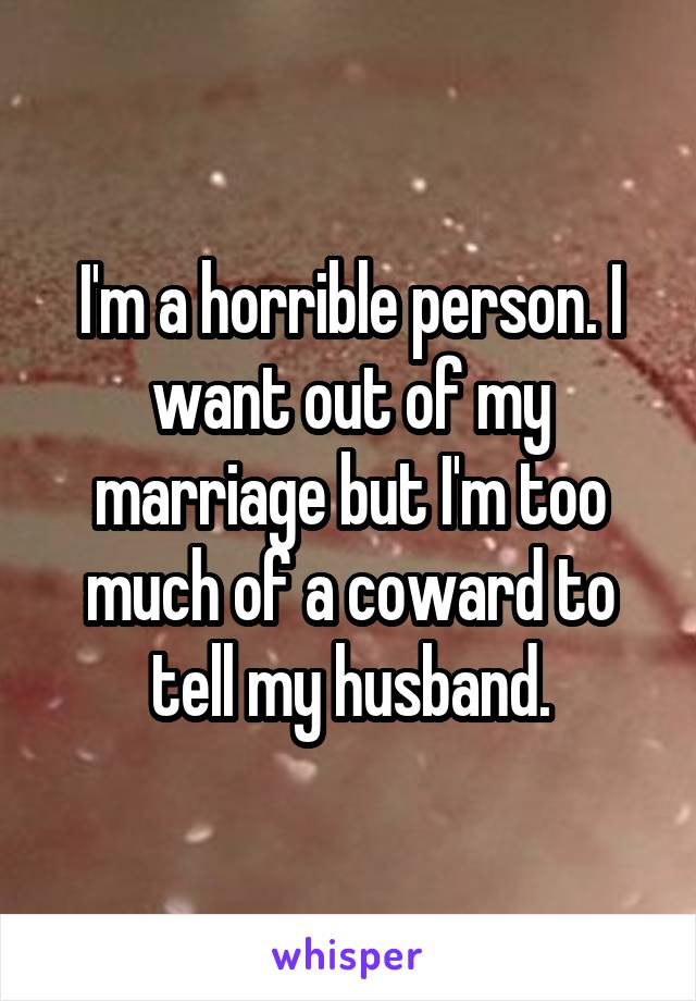 I'm a horrible person. I want out of my marriage but I'm too much of a coward to tell my husband.