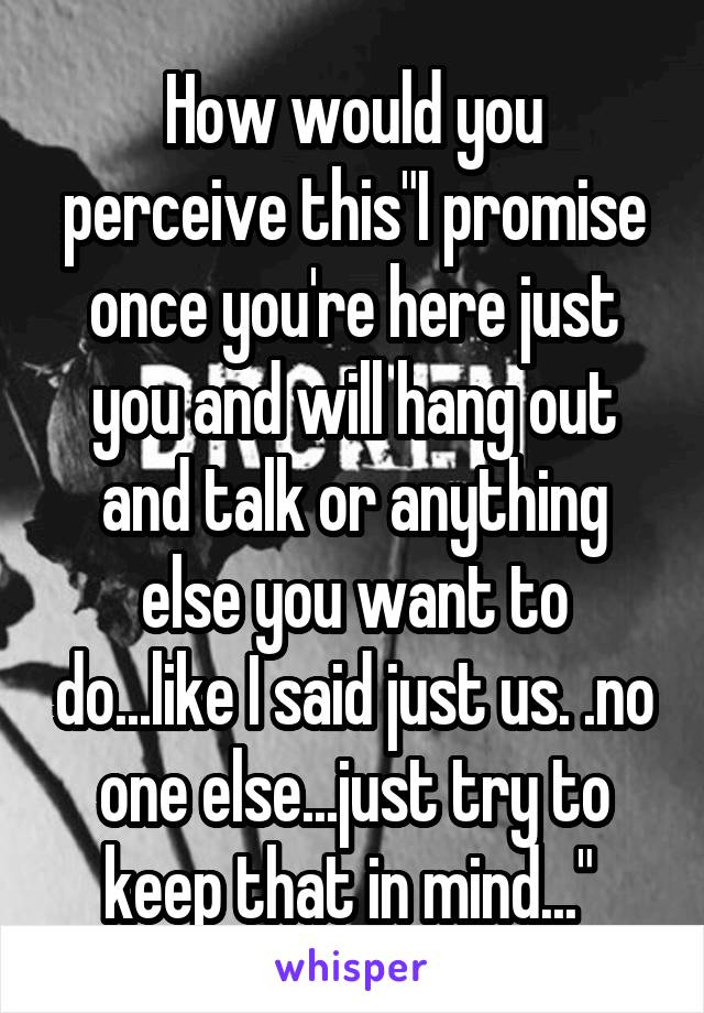 """How would you perceive this""""I promise once you're here just you and will hang out and talk or anything else you want to do...like I said just us. .no one else...just try to keep that in mind..."""""""