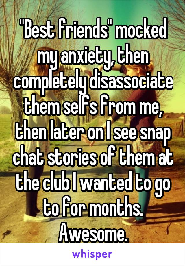 """Best friends"" mocked my anxiety, then completely disassociate them selfs from me, then later on I see snap chat stories of them at the club I wanted to go to for months. Awesome."