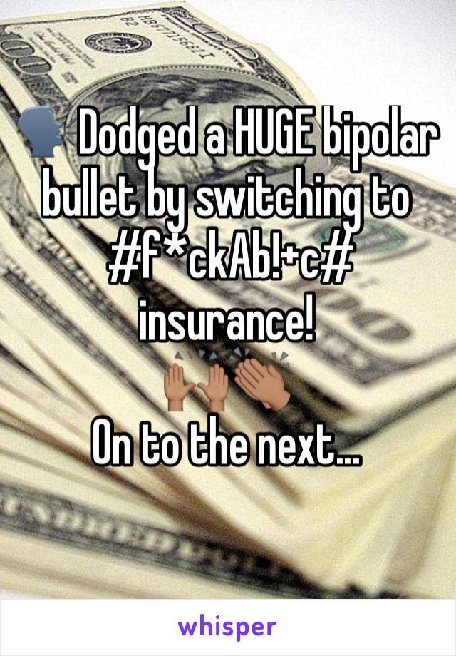 🗣Dodged a HUGE bipolar bullet by switching to  #f*ckAb!+c# insurance! 🙌🏽👏🏽 On to the next...