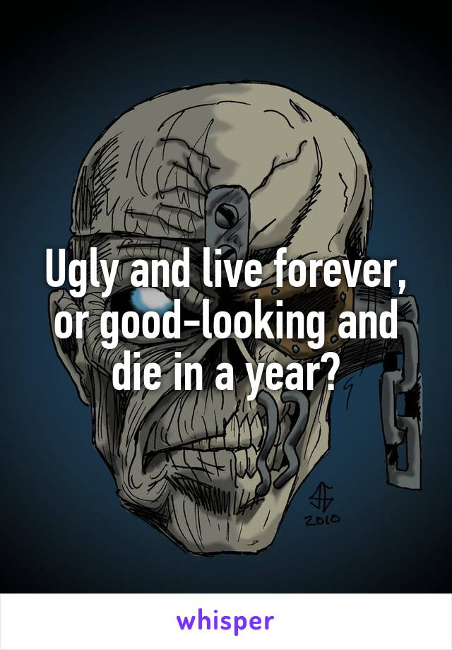 Ugly and live forever, or good-looking and die in a year?