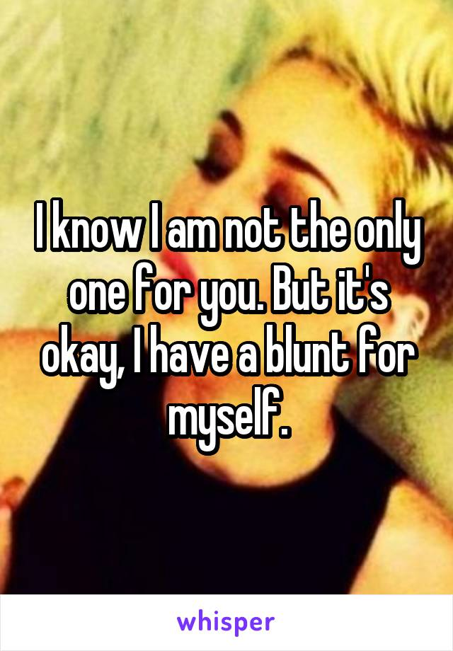 I know I am not the only one for you. But it's okay, I have a blunt for myself.
