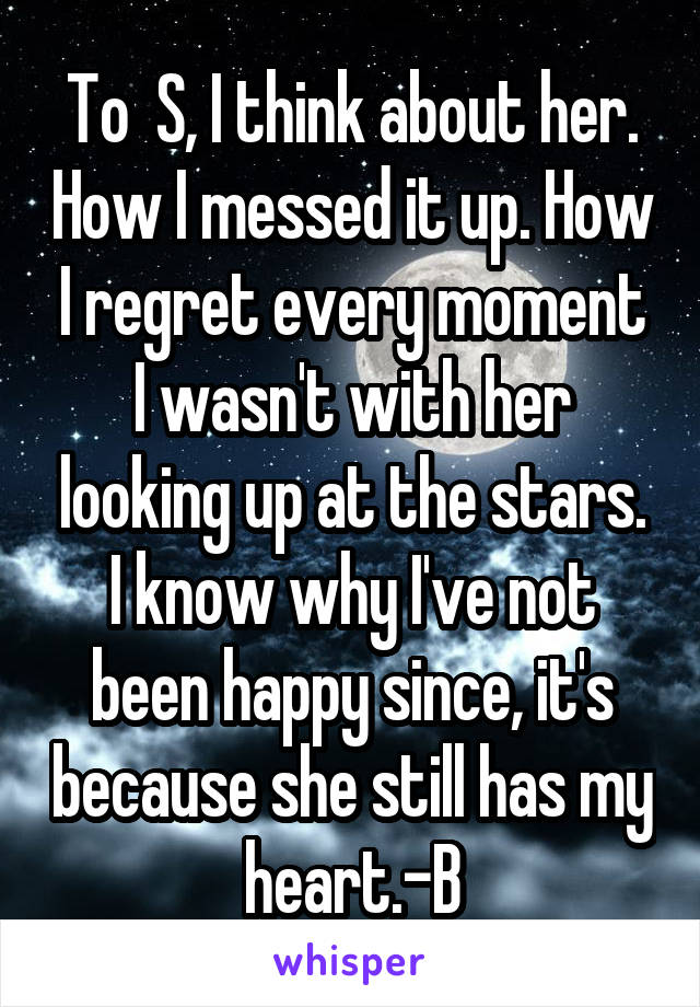 To  S, I think about her. How I messed it up. How I regret every moment I wasn't with her looking up at the stars. I know why I've not been happy since, it's because she still has my heart.-B