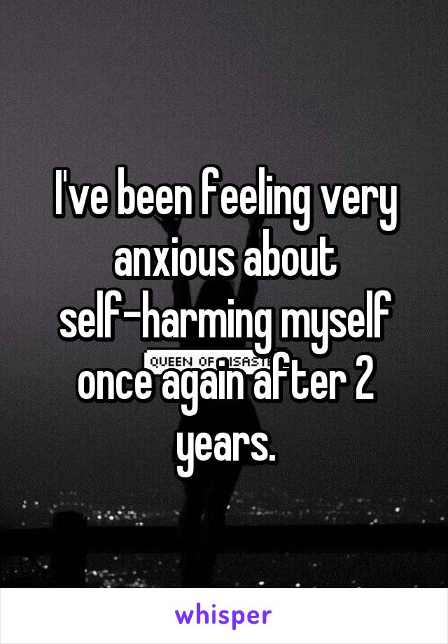 I've been feeling very anxious about self-harming myself once again after 2 years.