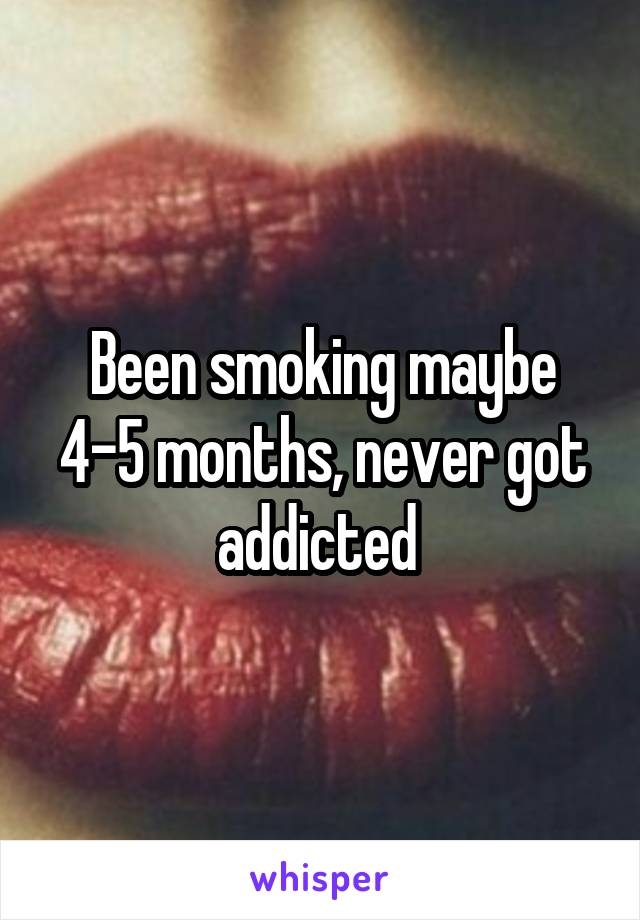 Been smoking maybe 4-5 months, never got addicted