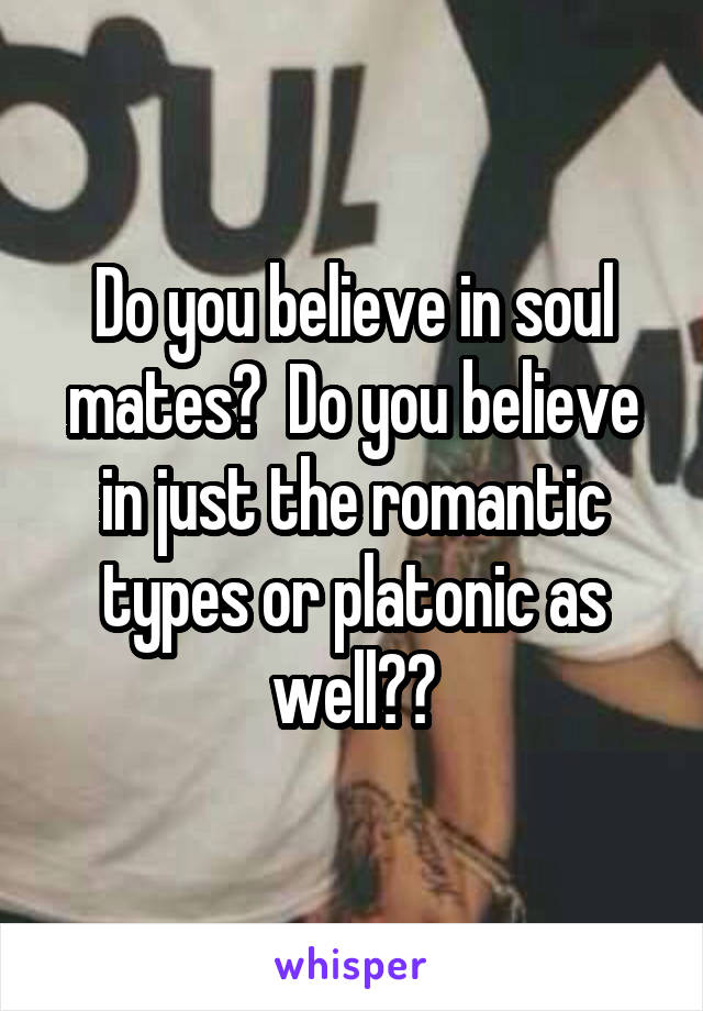 Do you believe in soul mates?  Do you believe in just the romantic types or platonic as well??