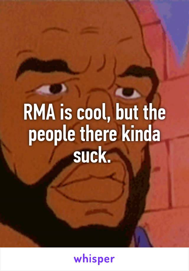 RMA is cool, but the people there kinda suck.