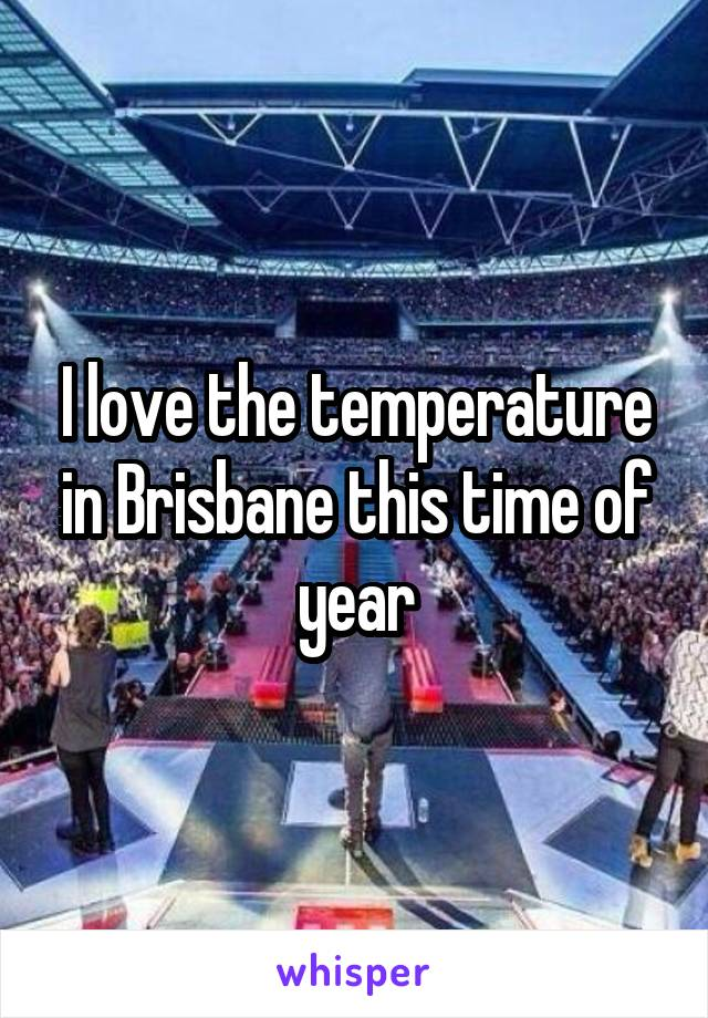 I love the temperature in Brisbane this time of year