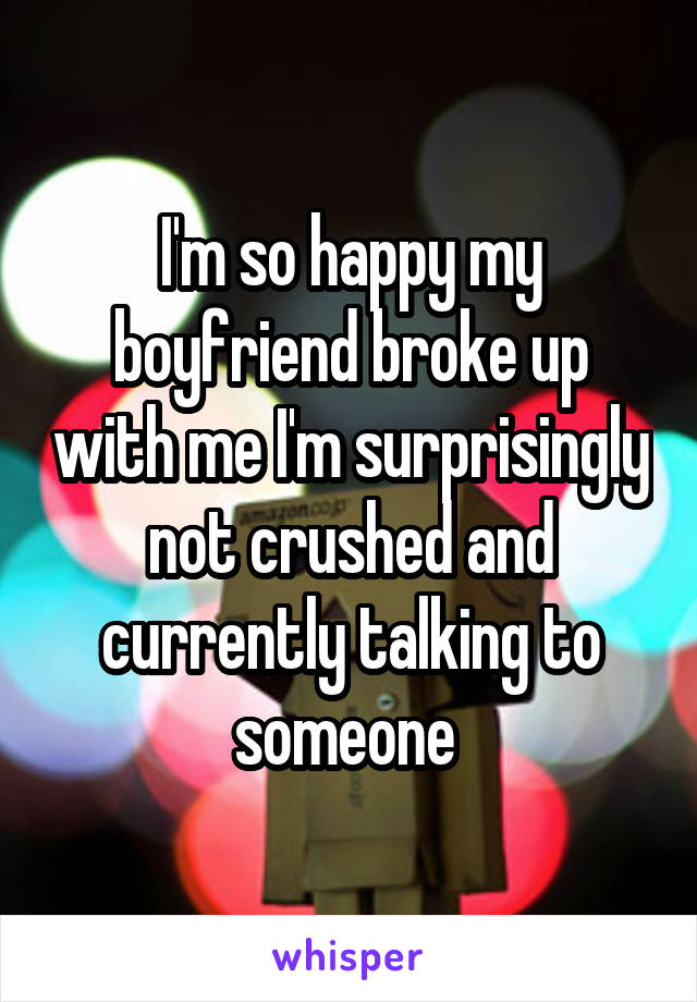 I'm so happy my boyfriend broke up with me I'm surprisingly not crushed and currently talking to someone
