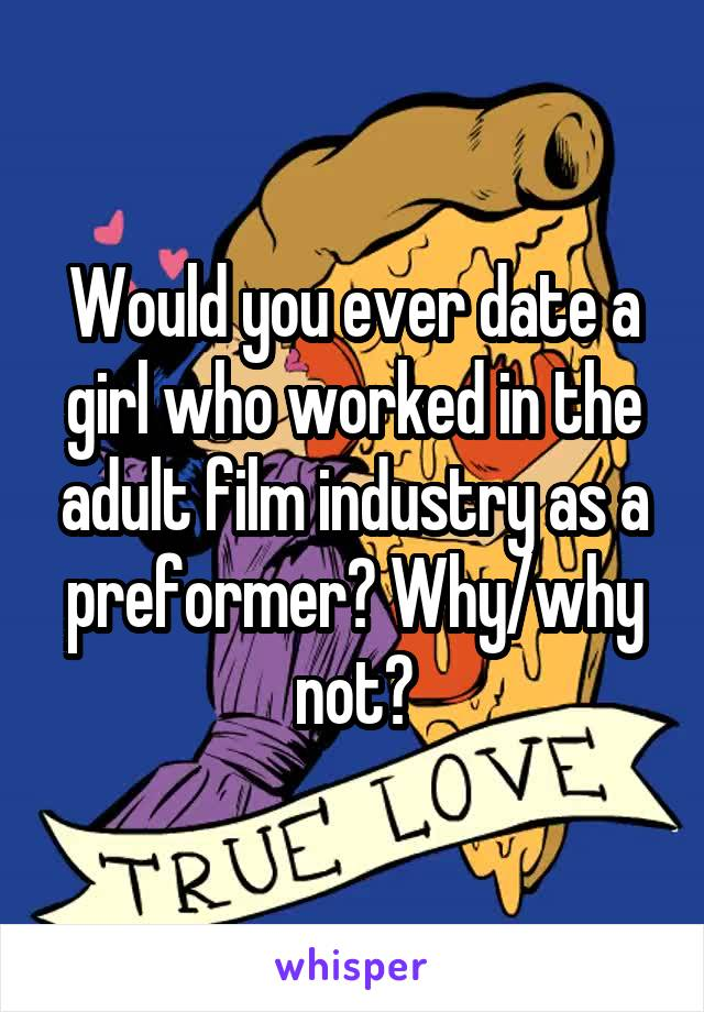 Would you ever date a girl who worked in the adult film industry as a preformer? Why/why not?