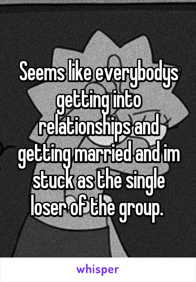 Seems like everybodys getting into relationships and getting married and im stuck as the single loser of the group.