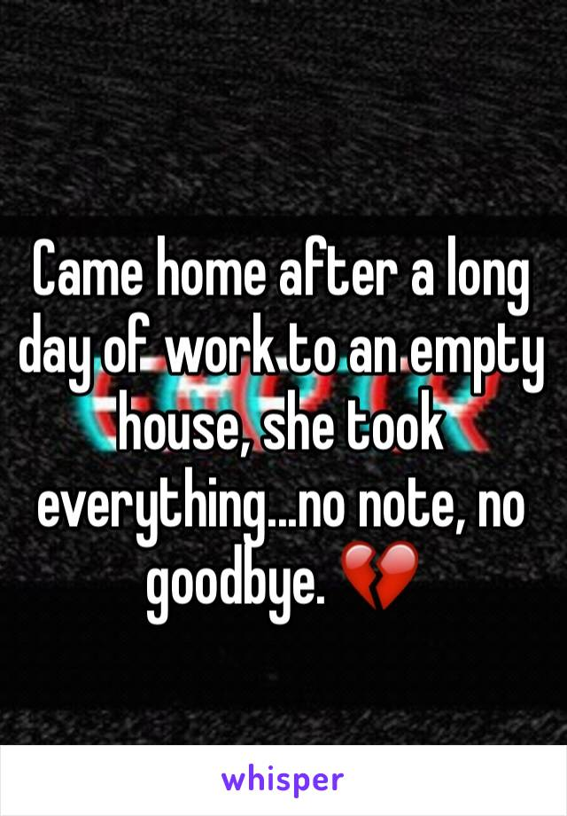 Came home after a long day of work to an empty house, she took everything...no note, no goodbye. 💔