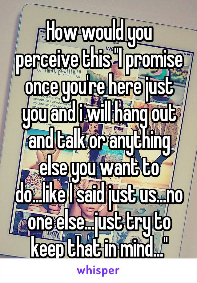 "How would you perceive this ""I promise once you're here just you and i will hang out and talk or anything else you want to do...like I said just us...no one else...just try to keep that in mind..."""
