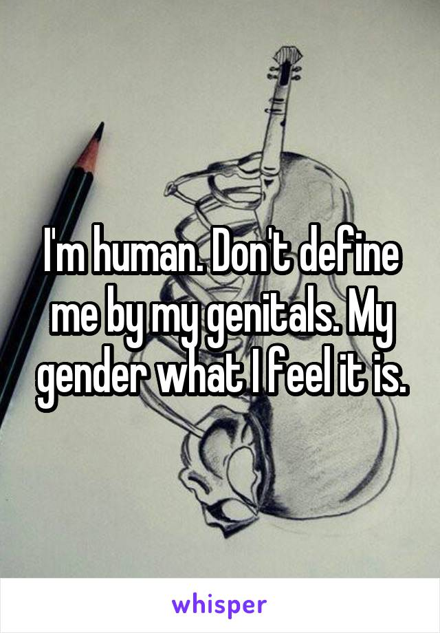 I'm human. Don't define me by my genitals. My gender what I feel it is.