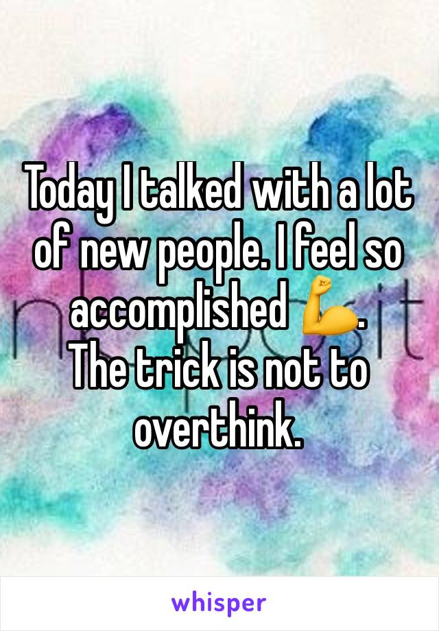 Today I talked with a lot of new people. I feel so accomplished 💪.  The trick is not to overthink.