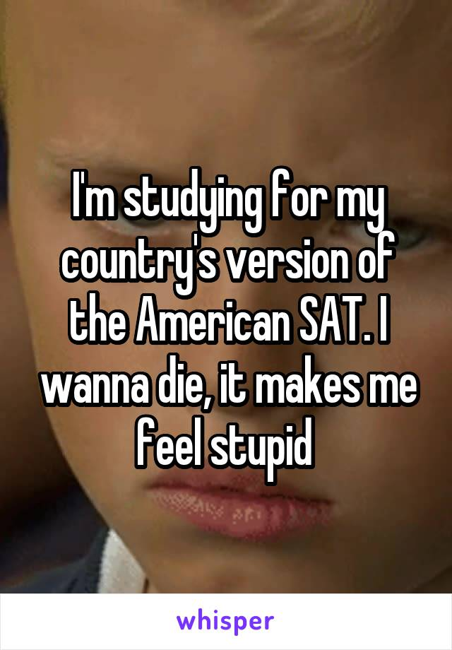 I'm studying for my country's version of the American SAT. I wanna die, it makes me feel stupid