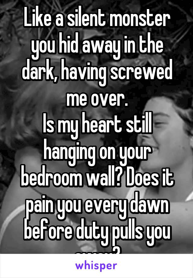 Like a silent monster you hid away in the dark, having screwed me over. Is my heart still hanging on your bedroom wall? Does it pain you every dawn before duty pulls you away?