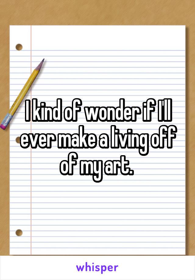 I kind of wonder if I'll ever make a living off of my art.