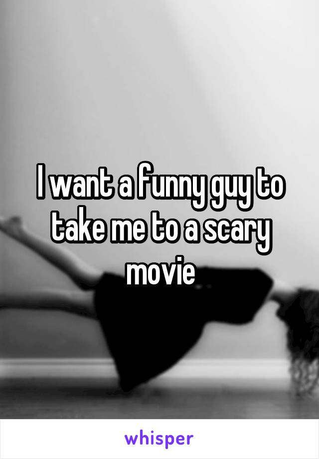 I want a funny guy to take me to a scary movie