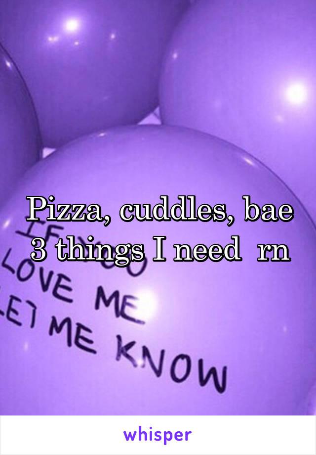 Pizza, cuddles, bae 3 things I need  rn