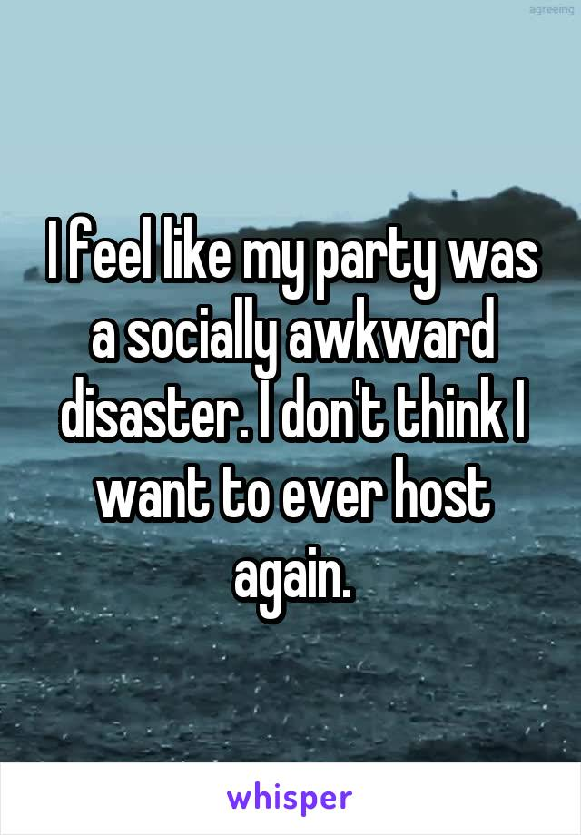 I feel like my party was a socially awkward disaster. I don't think I want to ever host again.