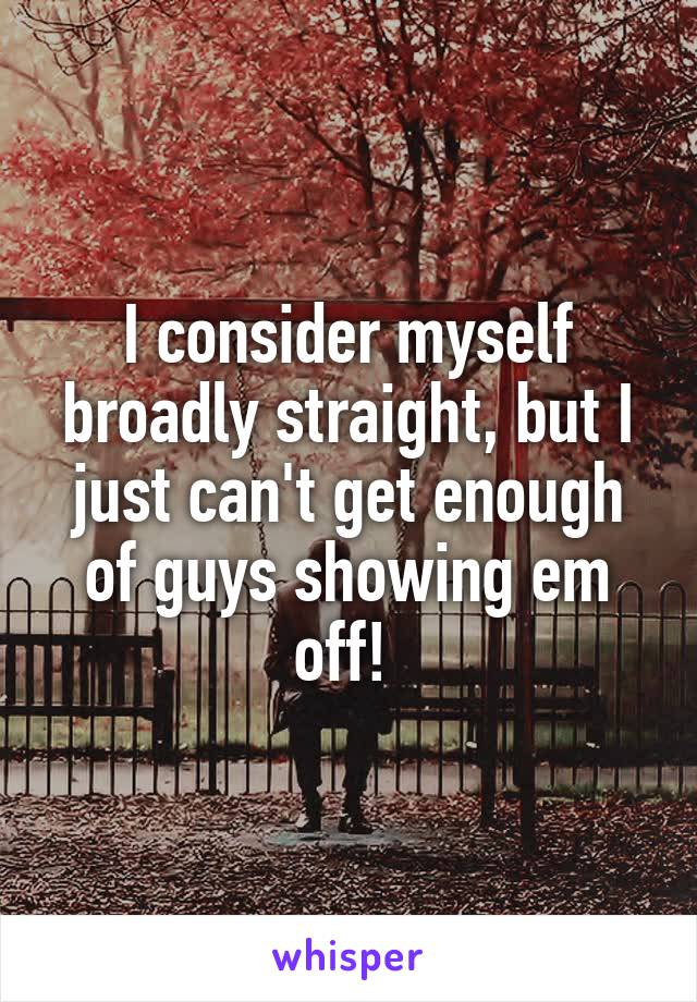I consider myself broadly straight, but I just can't get enough of guys showing em off!