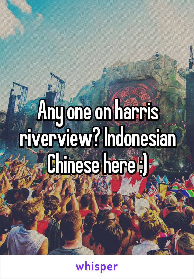 Any one on harris riverview? Indonesian Chinese here :)