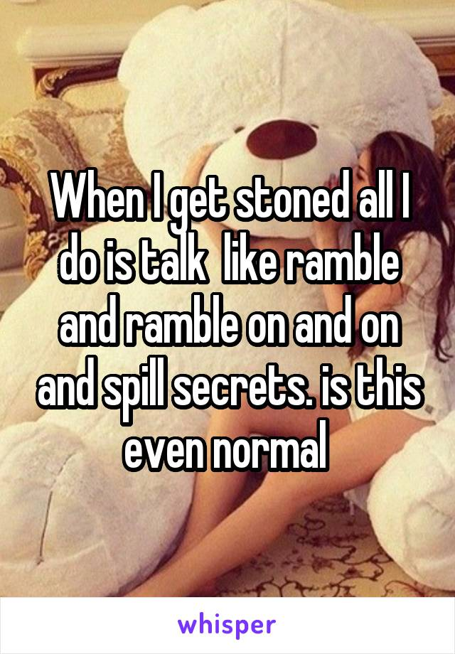When I get stoned all I do is talk  like ramble and ramble on and on and spill secrets. is this even normal
