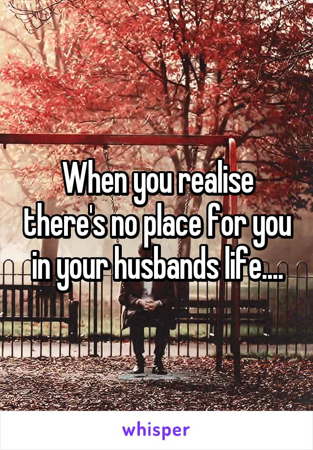 When you realise there's no place for you in your husbands life....
