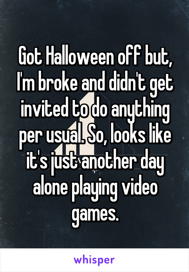 Got Halloween off but, I'm broke and didn't get invited to do anything per usual. So, looks like it's just another day alone playing video games.