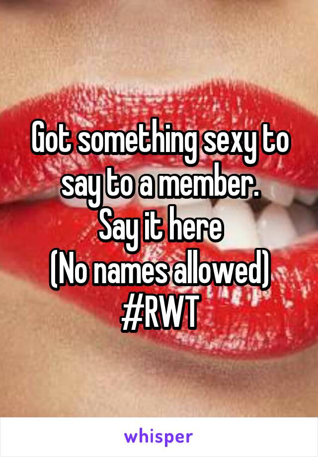 Got something sexy to say to a member. Say it here (No names allowed) #RWT