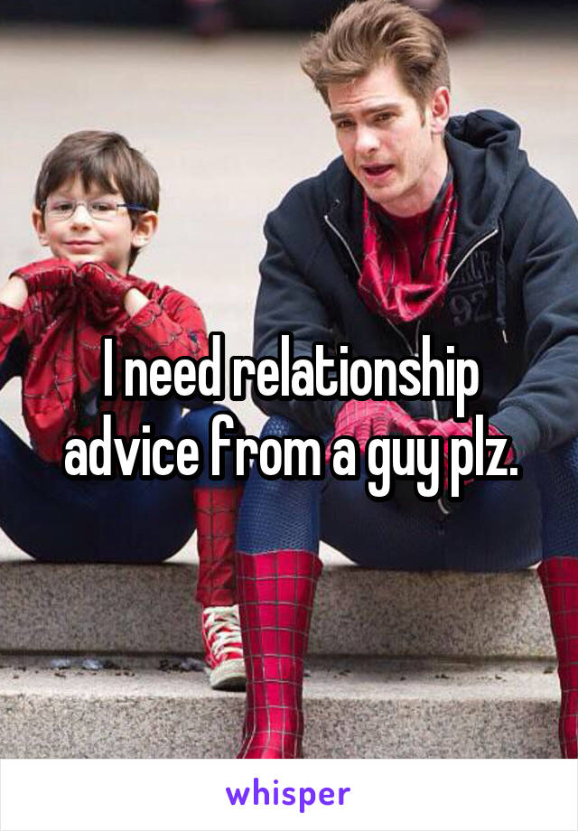 I need relationship advice from a guy plz.