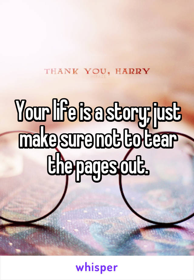 Your life is a story; just make sure not to tear the pages out.