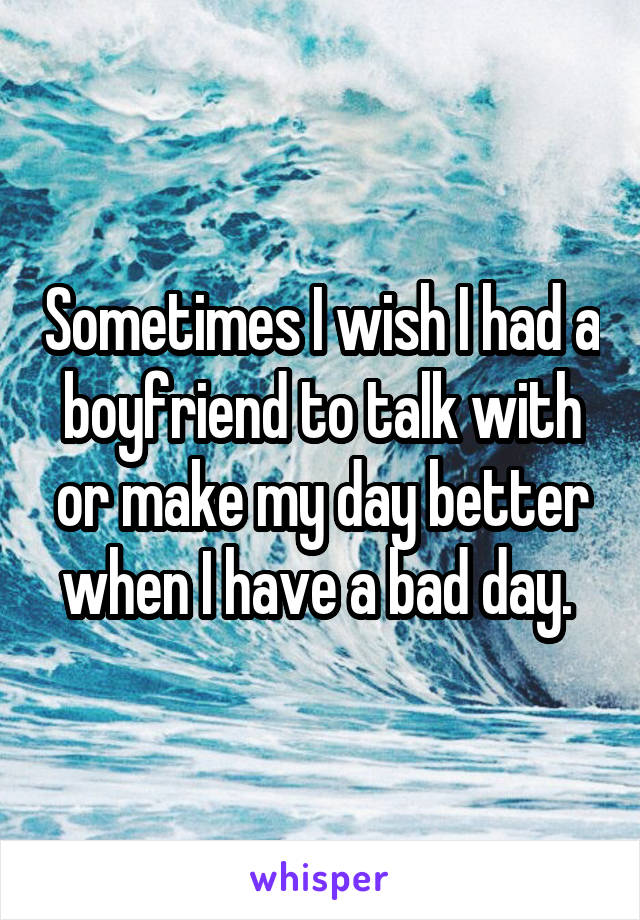 Sometimes I wish I had a boyfriend to talk with or make my day better when I have a bad day.