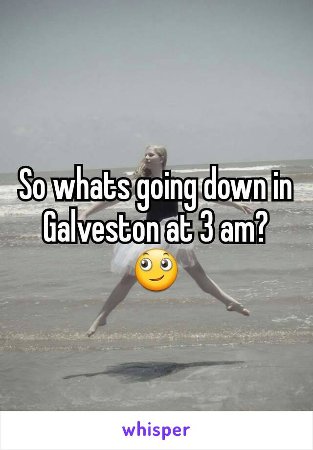 So whats going down in Galveston at 3 am? 🙄