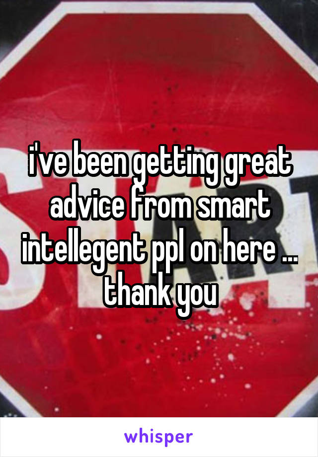 i've been getting great advice from smart intellegent ppl on here ... thank you