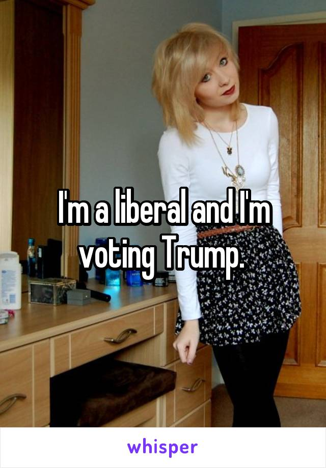 I'm a liberal and I'm voting Trump.