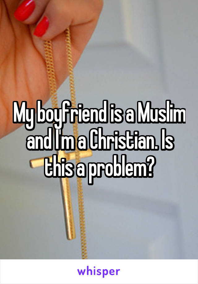My boyfriend is a Muslim and I'm a Christian. Is this a problem?