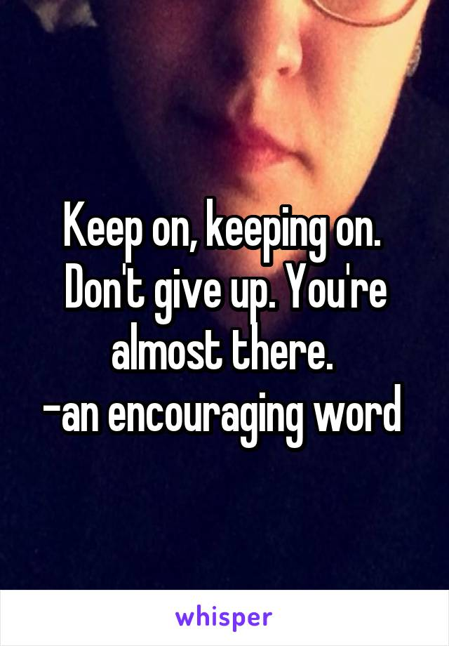 Keep on, keeping on.  Don't give up. You're almost there.  -an encouraging word