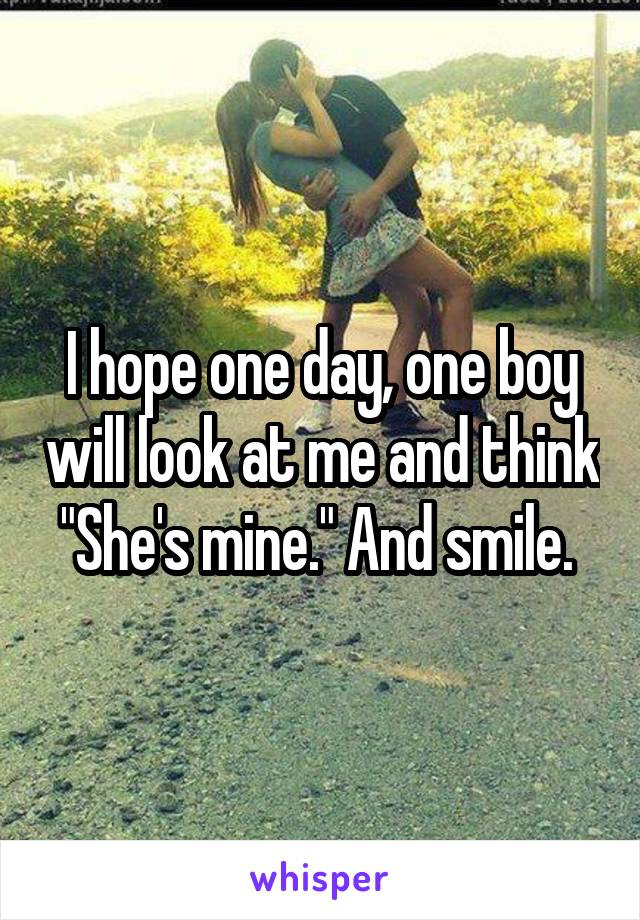 "I hope one day, one boy will look at me and think ""She's mine."" And smile."
