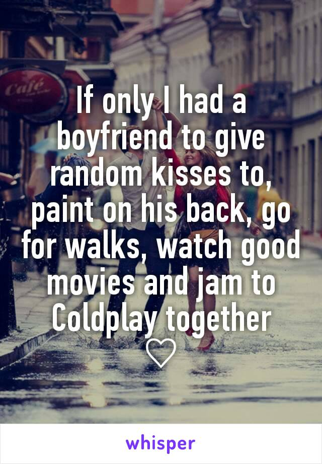 If only I had a boyfriend to give random kisses to, paint on his back, go for walks, watch good movies and jam to Coldplay together ♡
