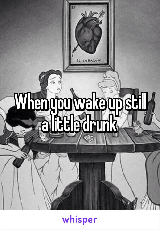When you wake up still a little drunk