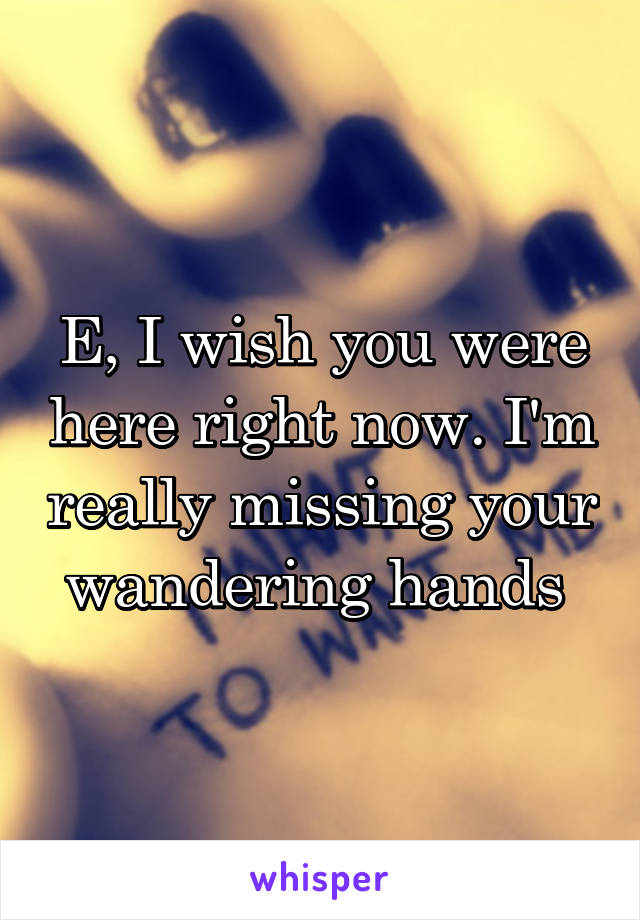 E, I wish you were here right now. I'm really missing your wandering hands