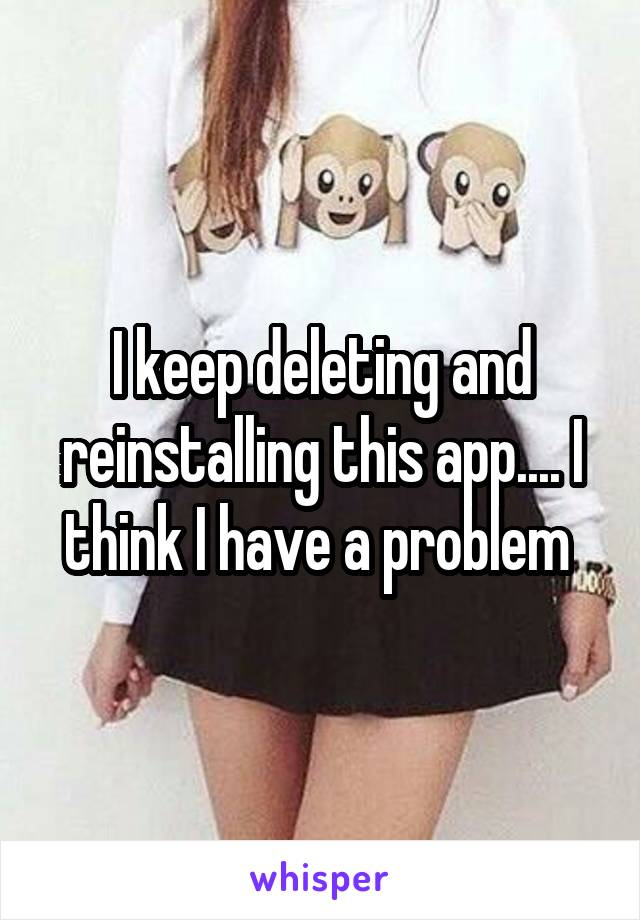 I keep deleting and reinstalling this app.... I think I have a problem